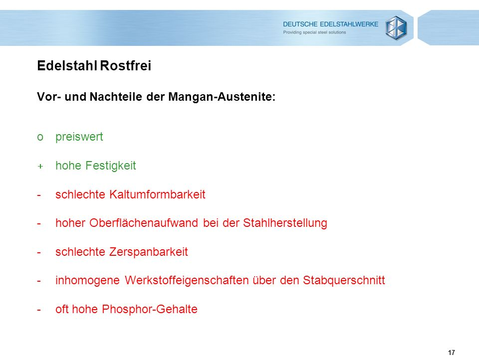 17 Edelstahl Rostfrei Vor- und Nachteile der Mangan-Austenite: opreiswert hohe Festigkeit -schlechte Kaltumformbarkeit -hoher Oberflächenaufwand bei d