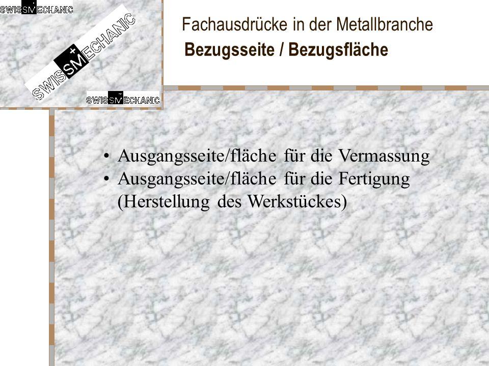 Fachausdrücke in der Metallbranche Bezugsseite / Bezugsfläche Ausgangsseite/fläche für die Vermassung Ausgangsseite/fläche für die Fertigung (Herstell