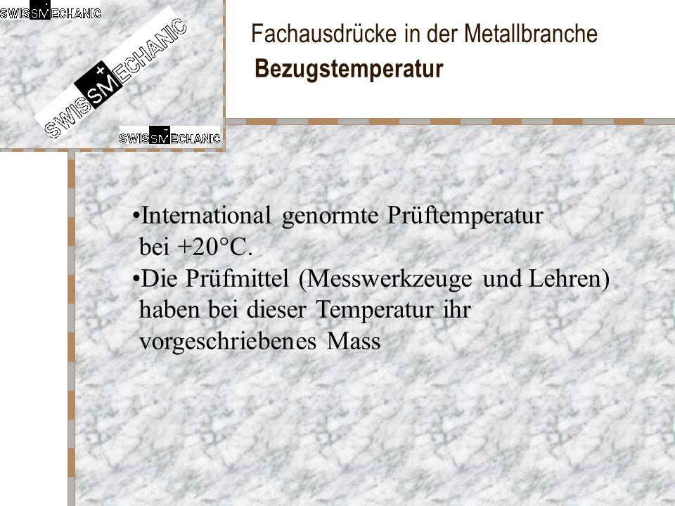 Fachausdrücke in der Metallbranche Bezugstemperatur International genormte Prüftemperatur bei +20°C. Die Prüfmittel (Messwerkzeuge und Lehren) haben b
