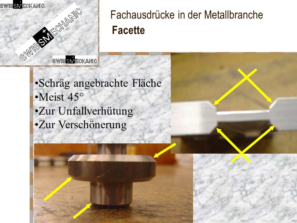 Fachausdrücke in der Metallbranche Facette Schräg angebrachte Fläche Meist 45° Zur Unfallverhütung Zur Verschönerung