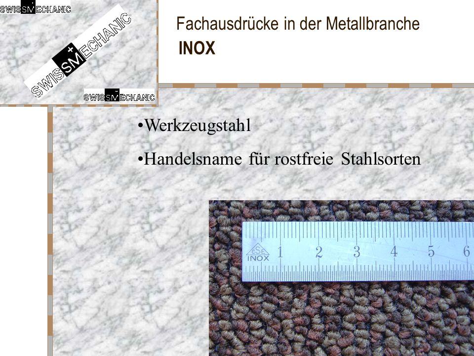 Fachausdrücke in der Metallbranche INOX Handelsname für rostfreie Stahlsorten Werkzeugstahl