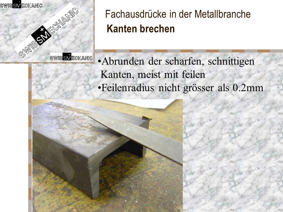 Fachausdrücke in der Metallbranche Kanten brechen Abrunden der scharfen, schnittigen Kanten, meist mit feilen Feilenradius nicht grösser als 0.2mm