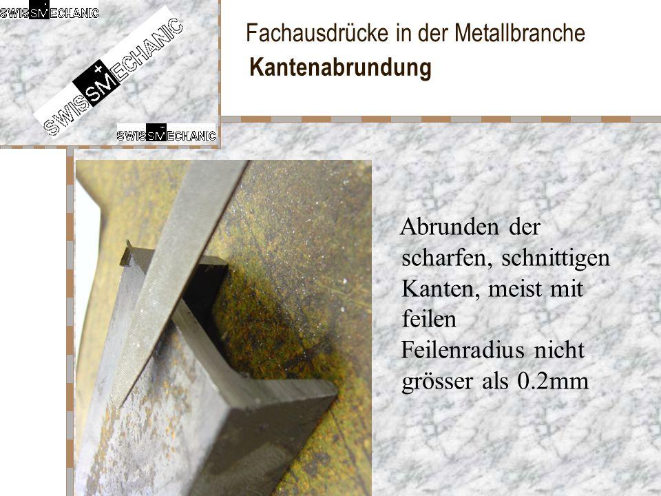 Fachausdrücke in der Metallbranche Kantenabrundung Abrunden der scharfen, schnittigen Kanten, meist mit feilen Feilenradius nicht grösser als 0.2mm