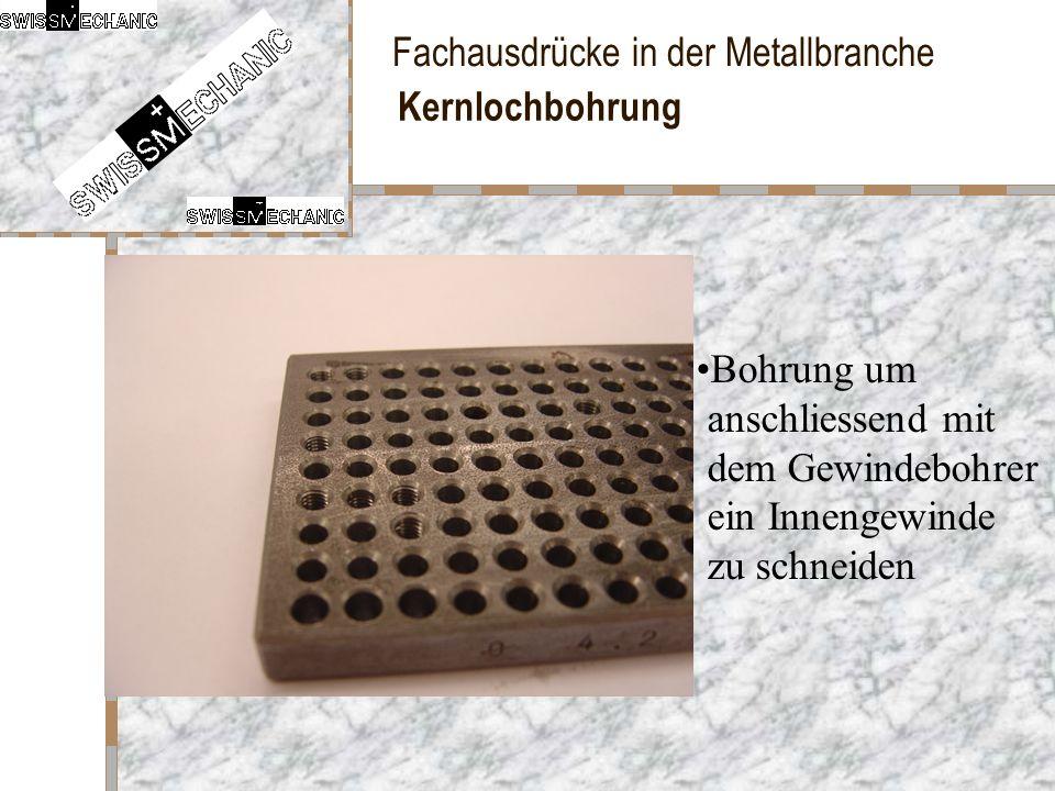 Fachausdrücke in der Metallbranche Kernlochbohrung Bohrung um anschliessend mit dem Gewindebohrer ein Innengewinde zu schneiden