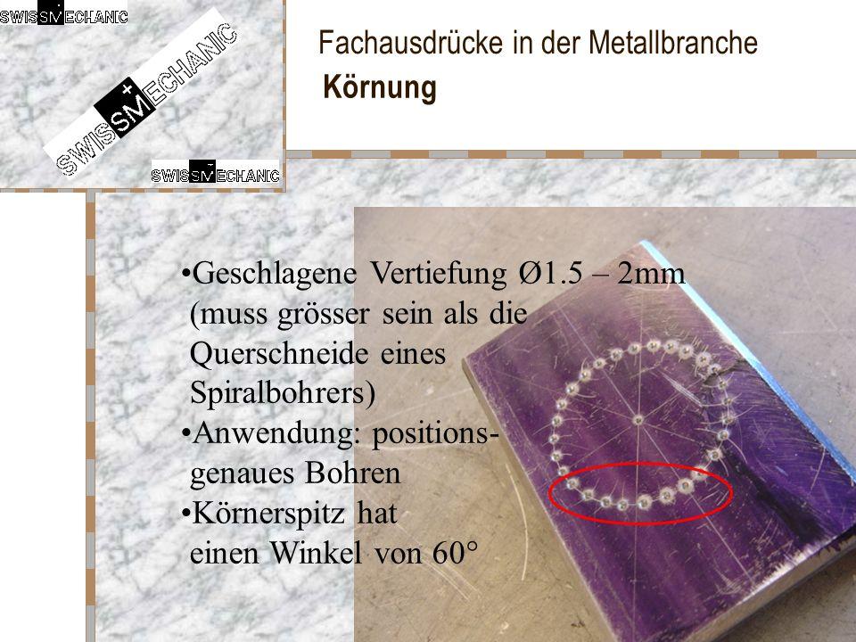 Fachausdrücke in der Metallbranche Körnung Geschlagene Vertiefung Ø1.5 – 2mm (muss grösser sein als die Querschneide eines Spiralbohrers) Anwendung: p