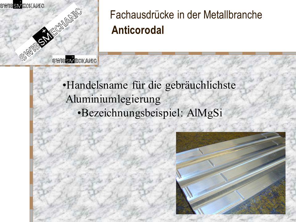 Fachausdrücke in der Metallbranche Anticorodal Handelsname für die gebräuchlichste Aluminiumlegierung Bezeichnungsbeispiel: AlMgSi