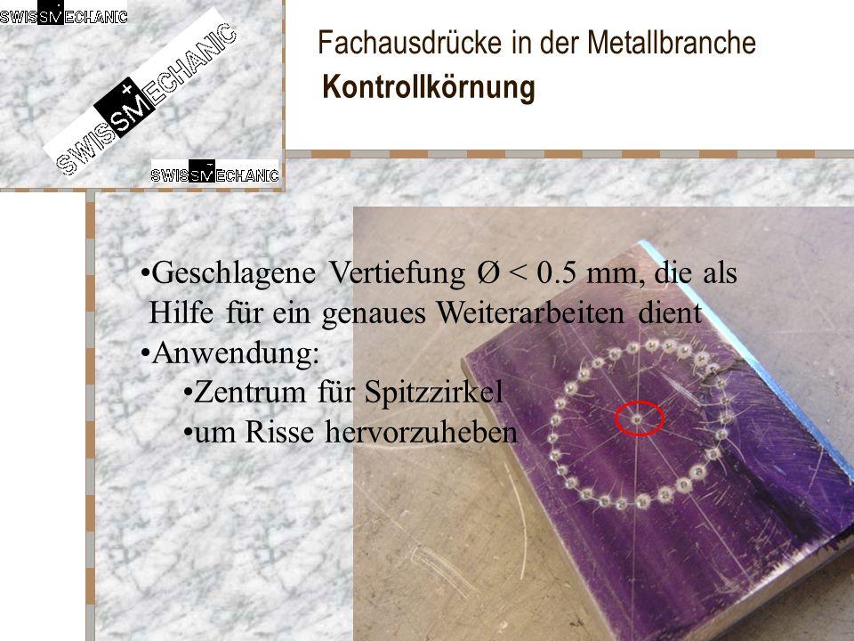 Fachausdrücke in der Metallbranche Kontrollkörnung Geschlagene Vertiefung Ø < 0.5 mm, die als Hilfe für ein genaues Weiterarbeiten dient Anwendung: Ze