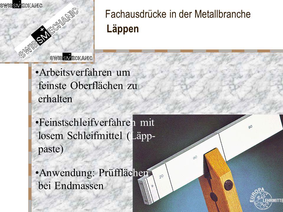 Fachausdrücke in der Metallbranche Läppen Arbeitsverfahren um feinste Oberflächen zu erhalten Feinstschleifverfahren mit losem Schleifmittel (Läpp- pa