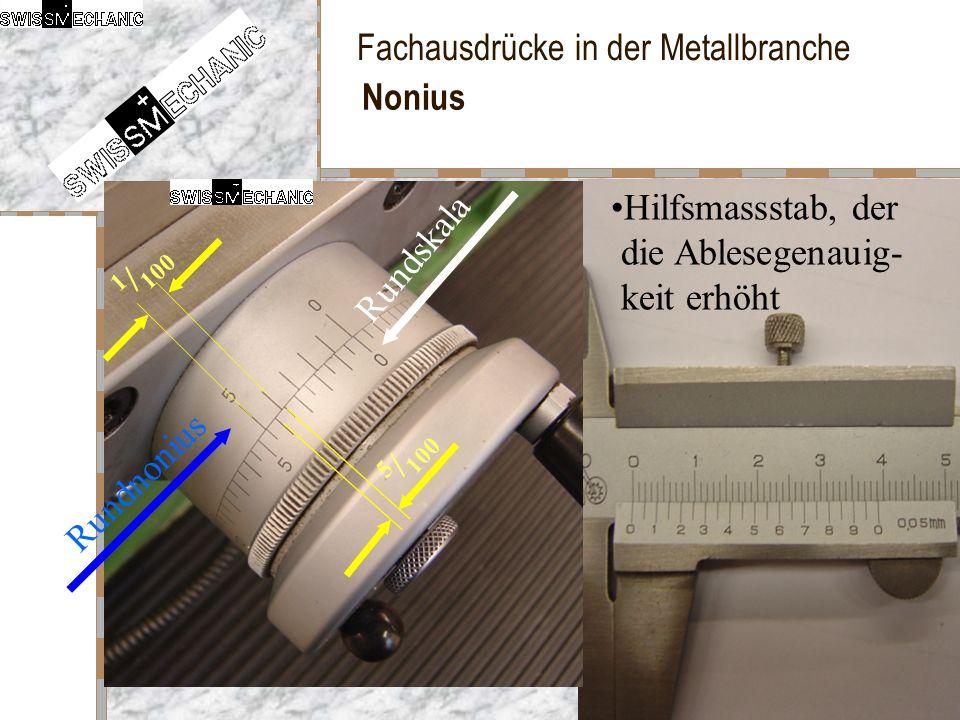 Fachausdrücke in der Metallbranche Nonius Hilfsmassstab, der die Ablesegenauig- keit erhöht 1 / 100 5 / 100 Rundskala Rundnonius