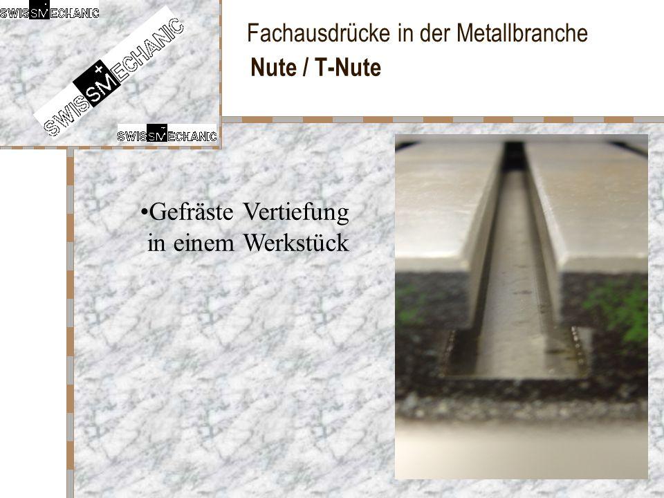 Fachausdrücke in der Metallbranche Nute / T-Nute Gefräste Vertiefung in einem Werkstück