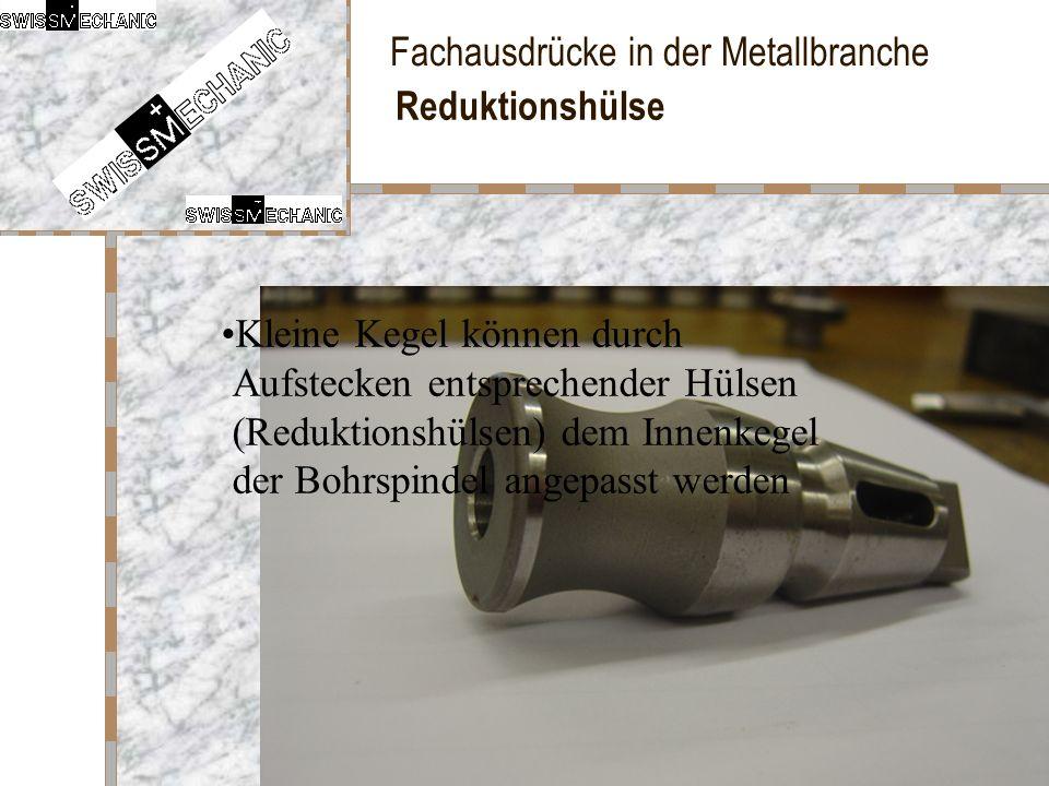 Fachausdrücke in der Metallbranche Reduktionshülse Kleine Kegel können durch Aufstecken entsprechender Hülsen (Reduktionshülsen) dem Innenkegel der Bo
