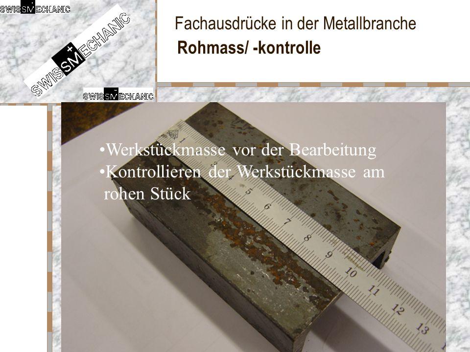 Fachausdrücke in der Metallbranche Rohmass/ -kontrolle Werkstückmasse vor der Bearbeitung Kontrollieren der Werkstückmasse am rohen Stück