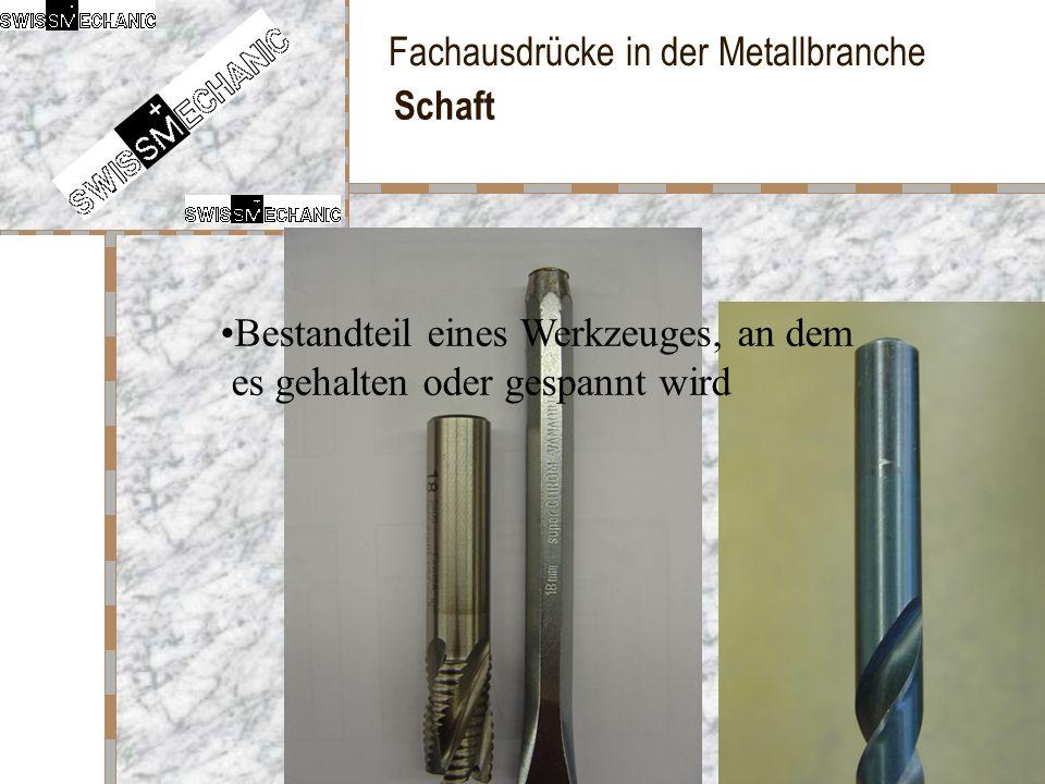 Fachausdrücke in der Metallbranche Schaft Bestandteil eines Werkzeuges, an dem es gehalten oder gespannt wird