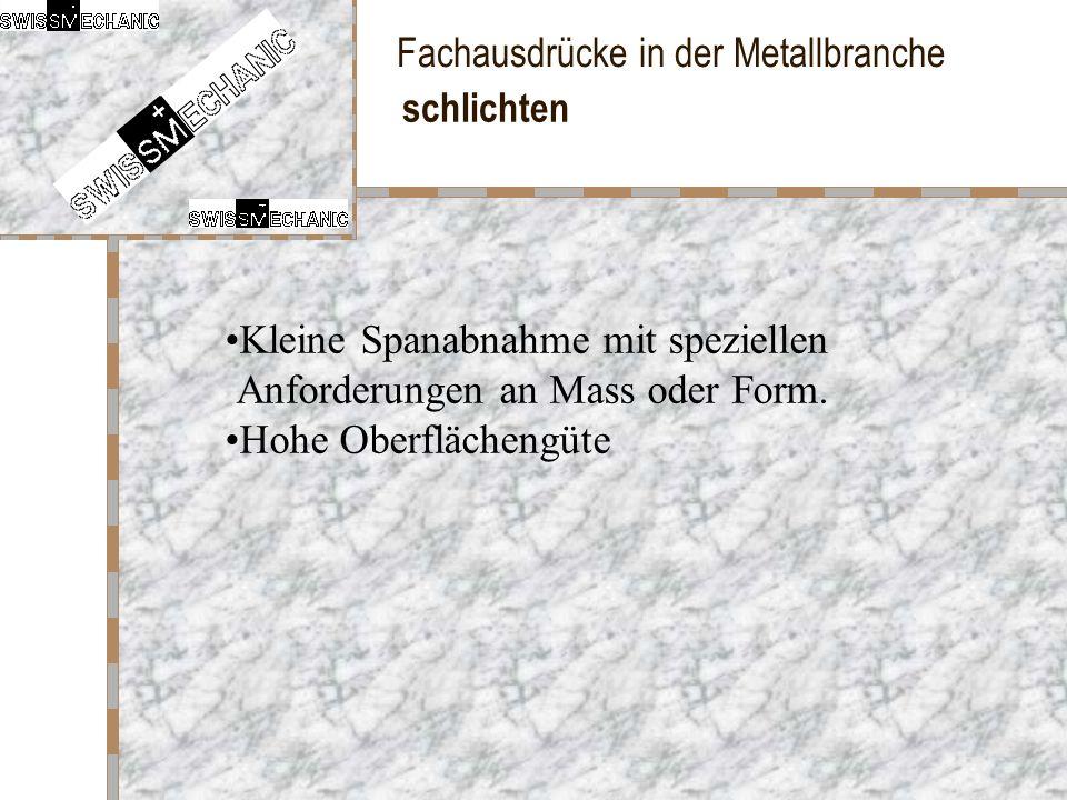 Fachausdrücke in der Metallbranche schlichten Kleine Spanabnahme mit speziellen Anforderungen an Mass oder Form. Hohe Oberflächengüte