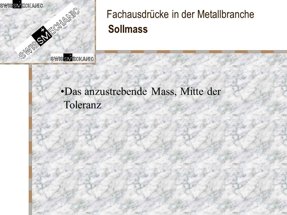 Fachausdrücke in der Metallbranche Sollmass Das anzustrebende Mass, Mitte der Toleranz
