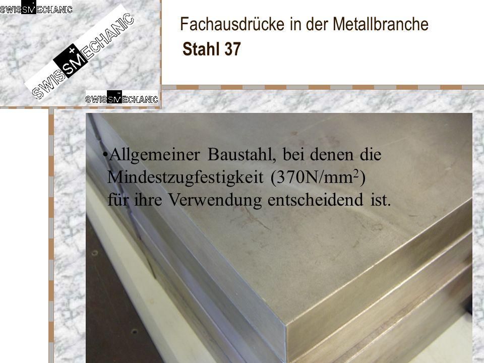 Fachausdrücke in der Metallbranche Stahl 37 Allgemeiner Baustahl, bei denen die Mindestzugfestigkeit (370N/mm 2 ) für ihre Verwendung entscheidend ist
