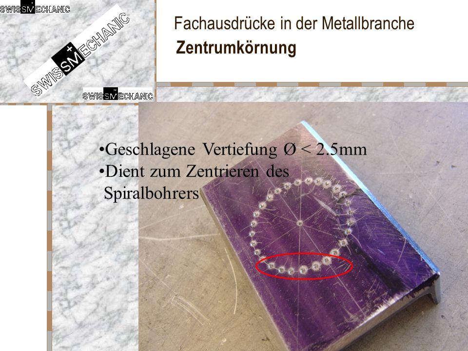 Fachausdrücke in der Metallbranche Zentrumkörnung Geschlagene Vertiefung Ø < 2.5mm Dient zum Zentrieren des Spiralbohrers