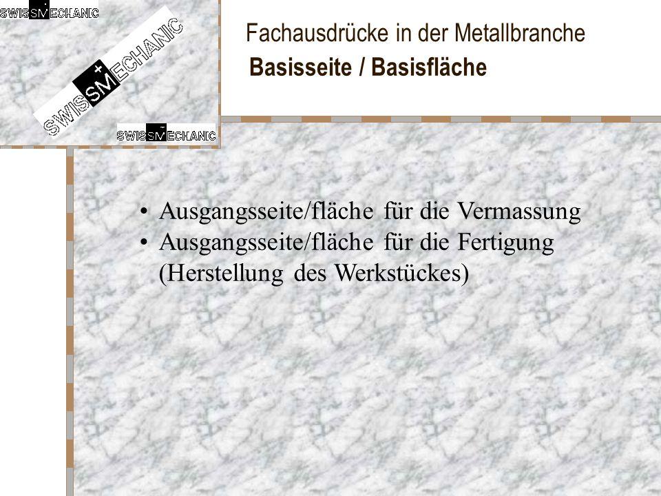 Fachausdrücke in der Metallbranche Basisseite / Basisfläche Ausgangsseite/fläche für die Vermassung Ausgangsseite/fläche für die Fertigung (Herstellun