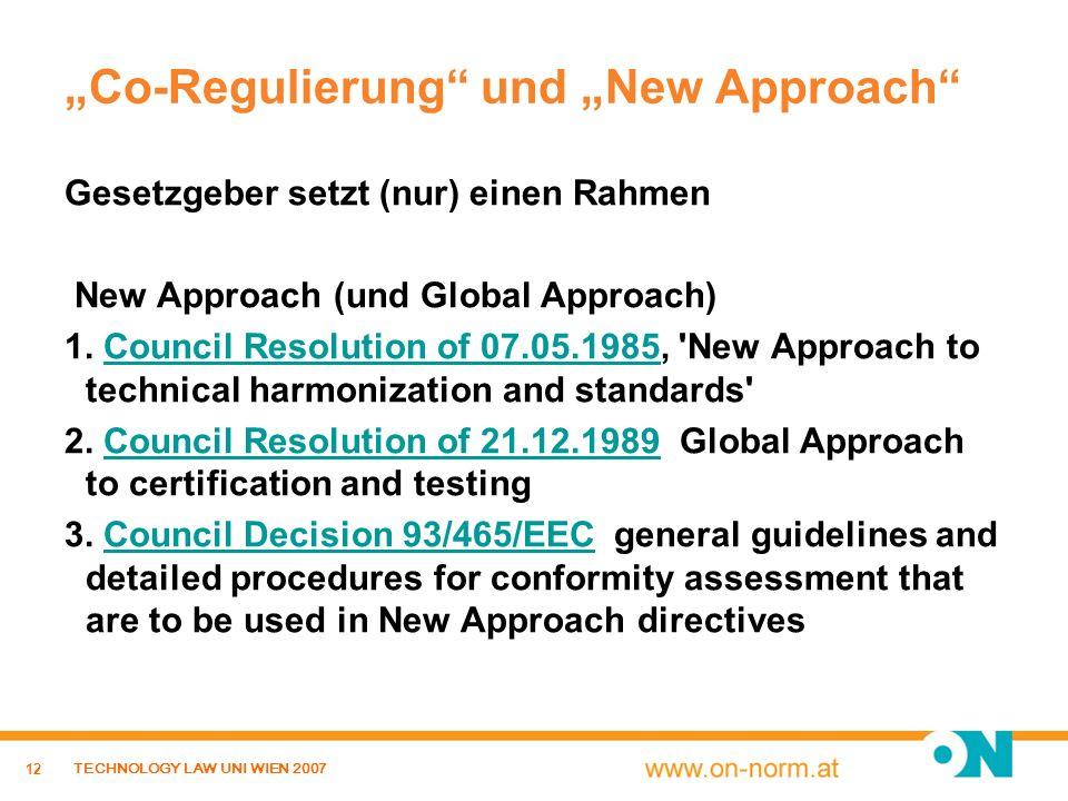 12 TECHNOLOGY LAW UNI WIEN 2007 Co-Regulierung und New Approach Gesetzgeber setzt (nur) einen Rahmen New Approach (und Global Approach) 1. Council Res