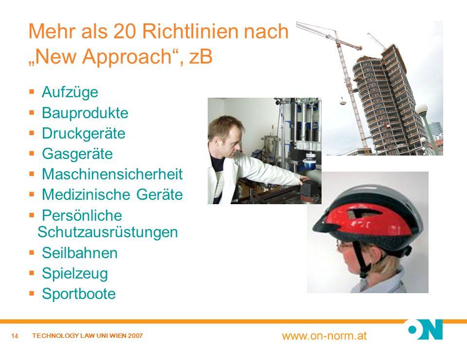 14 TECHNOLOGY LAW UNI WIEN 2007 Mehr als 20 Richtlinien nach New Approach, zB Aufzüge Bauprodukte Druckgeräte Gasgeräte Maschinensicherheit Medizinisc