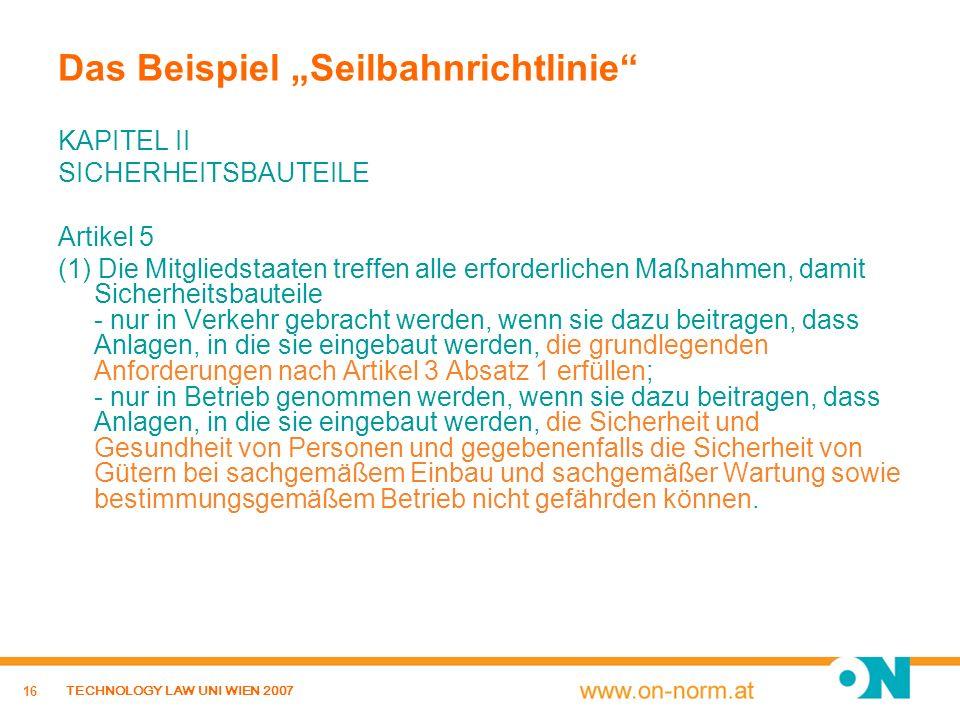 16 TECHNOLOGY LAW UNI WIEN 2007 Das Beispiel Seilbahnrichtlinie KAPITEL II SICHERHEITSBAUTEILE Artikel 5 (1) Die Mitgliedstaaten treffen alle erforder