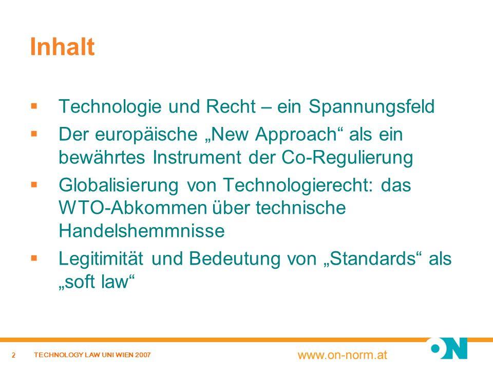 3 TECHNOLOGY LAW UNI WIEN 2007 Inhalt Technologie und Recht – ein Spannungsfeld Der europäische New Approach als ein bewährtes Instrument der Co-Regulierung Globalisierung von Technologierecht: das WTO- Abkommen über technische Handelshemmnisse Legitimität und Bedeutung von Standards als soft law