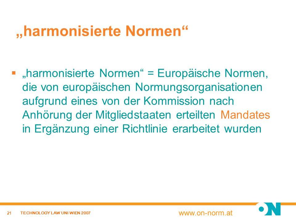 21 TECHNOLOGY LAW UNI WIEN 2007 harmonisierte Normen harmonisierte Normen = Europäische Normen, die von europäischen Normungsorganisationen aufgrund e