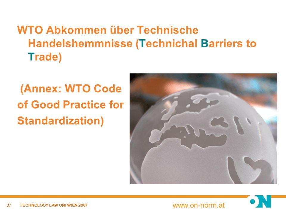 27 TECHNOLOGY LAW UNI WIEN 2007 WTO Abkommen über Technische Handelshemmnisse (Technichal Barriers to Trade) (Annex: WTO Code of Good Practice for Sta