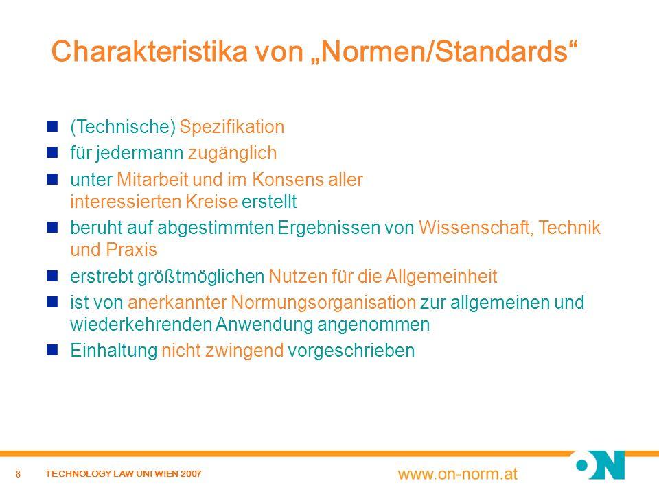 8 TECHNOLOGY LAW UNI WIEN 2007 Charakteristika von Normen/Standards (Technische) Spezifikation für jedermann zugänglich unter Mitarbeit und im Konsens