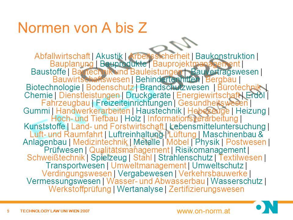 30 TECHNOLOGY LAW UNI WIEN 2007 Grundprinzipien der Normung Neutrale Gemeinschaftsarbeit Offenheit und Transparenz – Einbindung aller betroffenen und interessierten Kreise Konsens Überzeugen statt überstimmen – allgemeine Zustimmung, keine Widersprüche gegen wesentliche Inhalte des Dokuments.