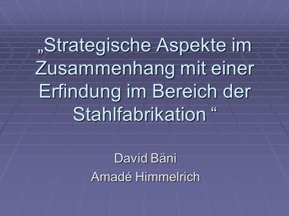 Strategische Aspekte im Zusammenhang mit einer Erfindung im Bereich der Stahlfabrikation Strategische Aspekte im Zusammenhang mit einer Erfindung im Bereich der Stahlfabrikation David Bäni Amadé Himmelrich