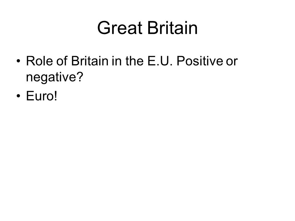 Great Britain Role of Britain in the E.U. Positive or negative? Euro!