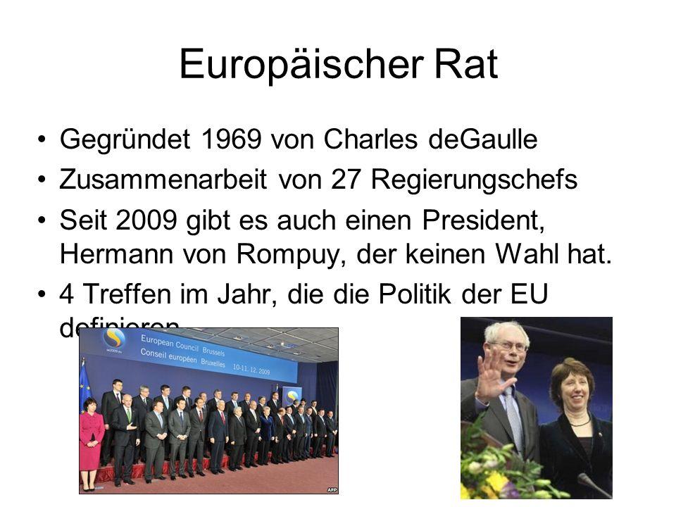 Europäischer Rat Gegründet 1969 von Charles deGaulle Zusammenarbeit von 27 Regierungschefs Seit 2009 gibt es auch einen President, Hermann von Rompuy, der keinen Wahl hat.