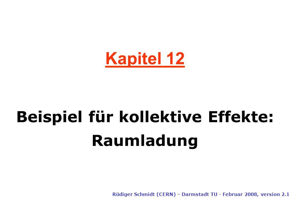 Kapitel 12 Rüdiger Schmidt (CERN) – Darmstadt TU - Februar 2008, version 2.1 Beispiel für kollektive Effekte: Raumladung