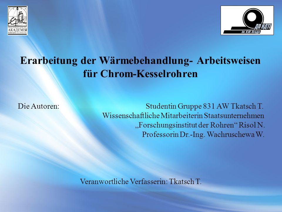 Erarbeitung der Wärmebehandlung- Arbeitsweisen für Chrom-Kesselrohren Die Autoren: Studentin Gruppe 831 AW Tkatsch T. Wissenschaftliche Mitarbeiterin
