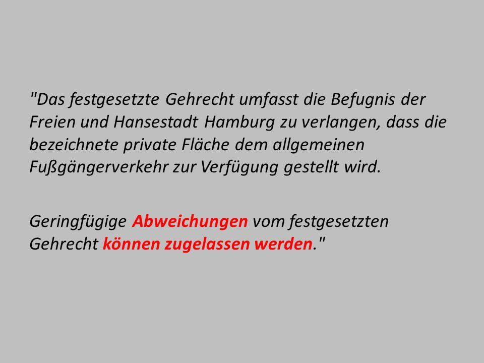 Das festgesetzte Gehrecht umfasst die Befugnis der Freien und Hansestadt Hamburg zu verlangen, dass die bezeichnete private Fläche dem allgemeinen Fußgängerverkehr zur Verfügung gestellt wird.