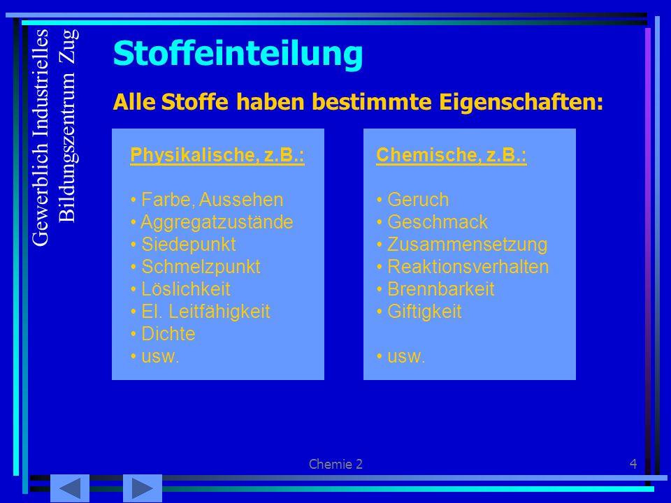 Chemie 24 Stoffeinteilung Alle Stoffe haben bestimmte Eigenschaften: Physikalische, z.B.: Farbe, Aussehen Aggregatzustände Siedepunkt Schmelzpunkt Löslichkeit El.