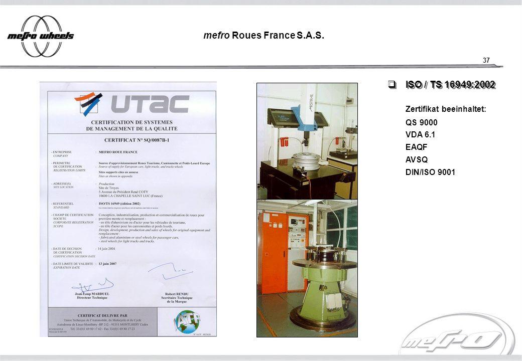 37 ISO / TS 16949:2002 ISO / TS 16949:2002 Zertifikat beeinhaltet: QS 9000 VDA 6.1 EAQF AVSQ DIN/ISO 9001 mefro Roues France S.A.S.