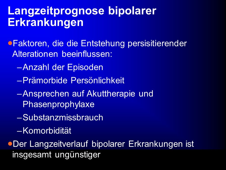 Langzeitprognose bipolarer Erkrankungen Faktoren, die die Entstehung persisitierender Alterationen beeinflussen: –Anzahl der Episoden –Prämorbide Pers