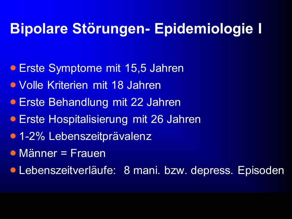 Bipolare Störungen- Epidemiologie I Erste Symptome mit 15,5 Jahren Volle Kriterien mit 18 Jahren Erste Behandlung mit 22 Jahren Erste Hospitalisierung mit 26 Jahren 1-2% Lebenszeitprävalenz Männer = Frauen Lebenszeitverläufe: 8 mani.