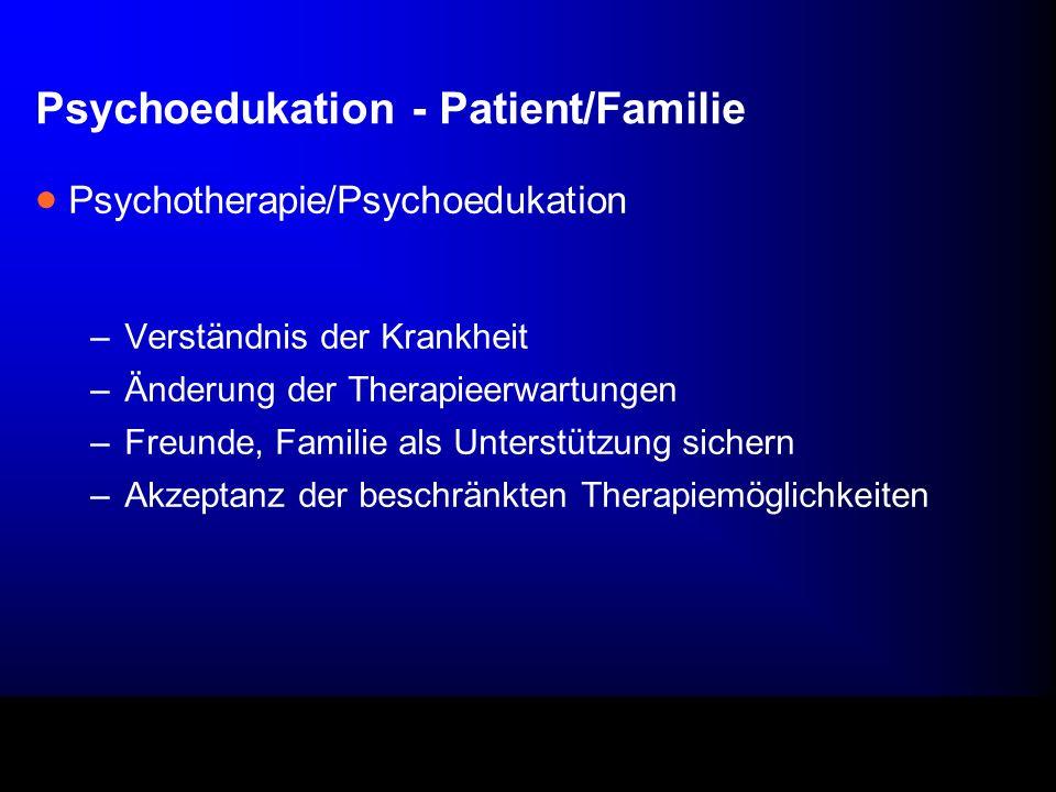 Psychoedukation - Patient/Familie Psychotherapie/Psychoedukation –Verständnis der Krankheit –Änderung der Therapieerwartungen –Freunde, Familie als Unterstützung sichern –Akzeptanz der beschränkten Therapiemöglichkeiten