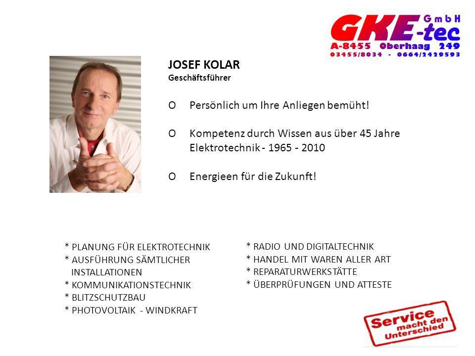 JOSEF KOLAR Geschäftsführer O Persönlich um Ihre Anliegen bemüht! O Kompetenz durch Wissen aus über 45 Jahre Elektrotechnik - 1965 - 2010 O Energieen