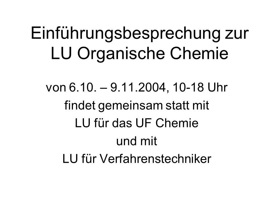 Einführungsbesprechung zur LU Organische Chemie von 6.10. – 9.11.2004, 10-18 Uhr findet gemeinsam statt mit LU für das UF Chemie und mit LU für Verfah