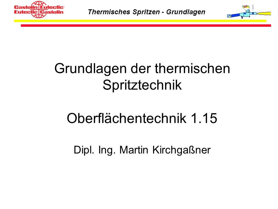 Thermisches Spritzen - Grundlagen Grundlagen der thermischen Spritztechnik Oberflächentechnik 1.15 Dipl. Ing. Martin Kirchgaßner