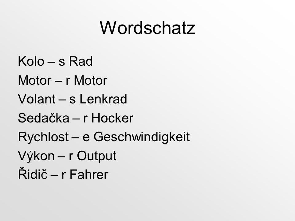 Wordschatz Kolo – s Rad Motor – r Motor Volant – s Lenkrad Sedačka – r Hocker Rychlost – e Geschwindigkeit Výkon – r Output Řidič – r Fahrer