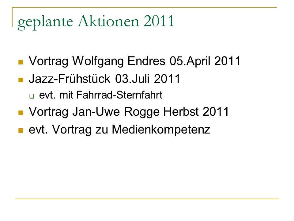geplante Aktionen 2011 Vortrag Wolfgang Endres 05.April 2011 Jazz-Frühstück 03.Juli 2011 evt. mit Fahrrad-Sternfahrt Vortrag Jan-Uwe Rogge Herbst 2011