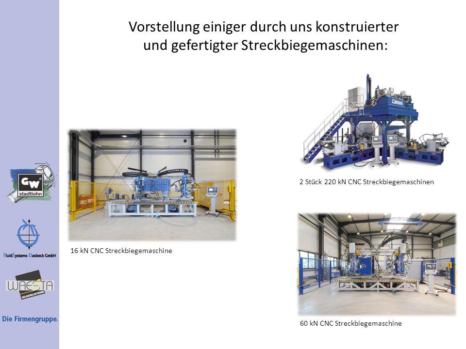 Vorstellung einiger durch uns konstruierter und gefertigter Streckbiegemaschinen: 16 kN CNC Streckbiegemaschine 2 Stück 220 kN CNC Streckbiegemaschine