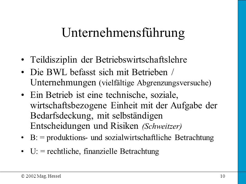 © 2002 Mag. Hessel10 Unternehmensführung Teildisziplin der Betriebswirtschaftslehre Die BWL befasst sich mit Betrieben / Unternehmungen (vielfältige A
