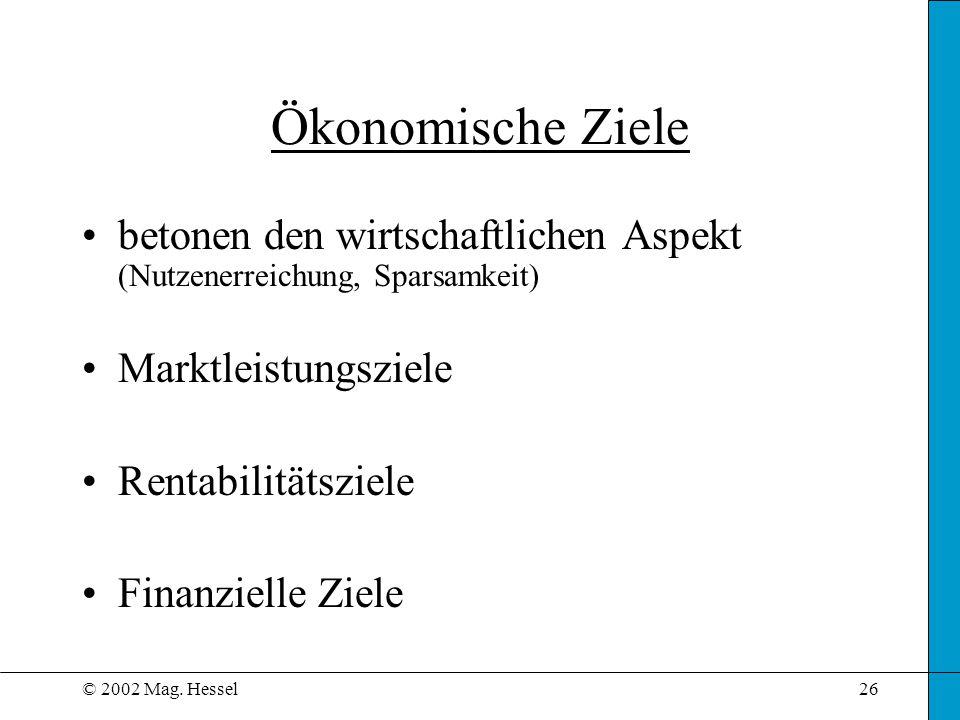 © 2002 Mag. Hessel26 Ökonomische Ziele betonen den wirtschaftlichen Aspekt (Nutzenerreichung, Sparsamkeit) Marktleistungsziele Rentabilitätsziele Fina