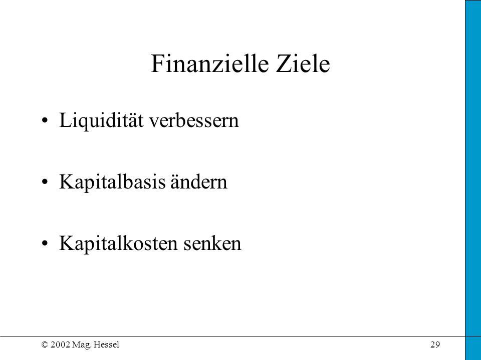 © 2002 Mag. Hessel29 Finanzielle Ziele Liquidität verbessern Kapitalbasis ändern Kapitalkosten senken